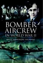 Bomber Aircrew of World War II - True Stories of Frontline Air Combat ebook by Bruce Halpenny