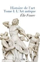 Histoire De L'Art - Tome I : L'Art Antique (Annoté) ebook by Elie Faure
