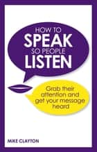 How to Speak so People Listen ebook by Mike Clayton