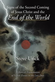 Signs of the Second Coming of Jesus Christ and the End of the World - A Biblical Examination of Future Events in the Last Days ebook by Steve Urick