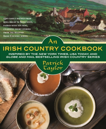 An Irish Country Cookbook - More Than 140 Family Recipes from Soda Bread to Irish Stew, Paired with Ten New, Charming Short Stories from the Beloved Irish Country Series ebook by Patrick Taylor