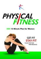 Physical Fitness - XBX 12 minute Plan for Women ebook by Robert Duffy