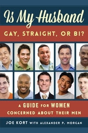 Is My Husband Gay, Straight, or Bi? - A Guide for Women Concerned about Their Men ebook by Joe Kort,Alexander P. Morgan