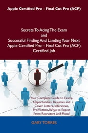 Apple Certified Pro - Final Cut Pro (ACP) Secrets To Acing The Exam and Successful Finding And Landing Your Next Apple Certified Pro - Final Cut Pro (ACP) Certified Job ebook by Torres Gary