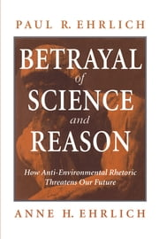 Betrayal of Science and Reason - How Anti-Environmental Rhetoric Threatens Our Future ebook by Paul R. Ehrlich,Anne H. Ehrlich