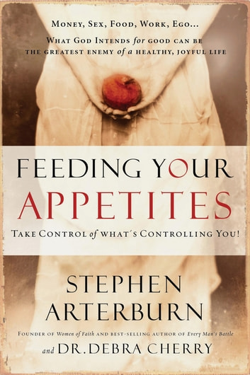 Feeding Your Appetites - Take Control of What's Controlling You ebook by Stephen Arterburn,Debra Cherry