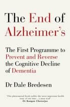 The End of Alzheimer's - The First Programme to Prevent and Reverse the Cognitive Decline of Dementia ebook by Dr Dale Bredesen