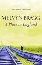 A Place in England ebook by Melvyn Bragg