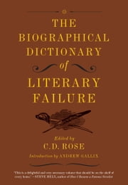 The Biographical Dictionary of Literary Failure ebook by C. D. Rose,Andrew Gallix
