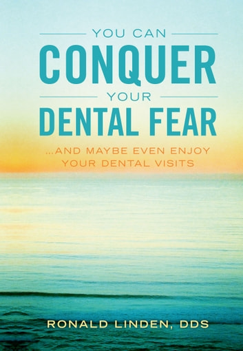 You Can Conquer Your Dental Fear - ...And Maybe Even Enjoy Your Dental Visits ebook by Dr. Ronald Linden