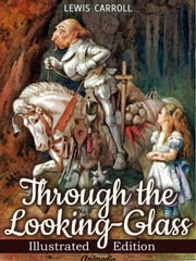 Through the Looking-glass, and What Alice Found There (Illustrated) - Illustrated Fairy Tales (Fairy Tale) ebook by Lewis Carroll,Illustrated by John Tenniel