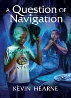 A Question of Navigation ebook by Kevin Hearne