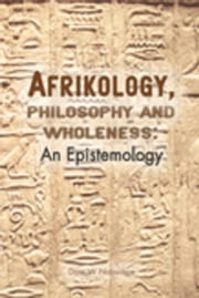 Afrikology, Philosophy and Wholeness. An Epistemology: An Epistemology ebook by Nabudere, W.
