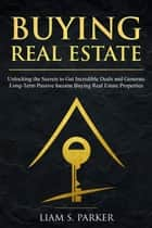 Buying Real Estate: Unlocking the Secrets to Get Incredible Deals and Generate Long-Term Passive Income Buying Real Estate Properties - Real Estate Revolution, #4 ebook by Liam S. Parker
