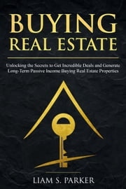 Buying Real Estate: Unlocking the Secrets to Get Incredible Deals and Generate Long-Term Passive Income Buying Real Estate Properties