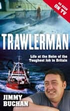 Trawlerman - Life at the Helm of the Toughest Job in Britain ebook by Mr Jimmy Buchan