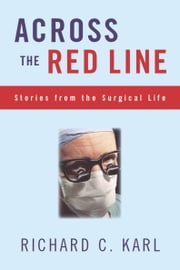 Across The Red Line - Stories From The Surgical Life ebook by Richard Karl