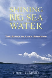 Shining Big Sea Water: The Story of Lake Superior ebook by Norman  Risjord