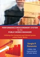 Performance Measurement System for the Public Works Manager - Utilizing the Compstat and Citistat System Within Public Works ebook by Sergio P. Panunzio