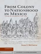 From Colony to Nationhood in Mexico ebook by Professor Sean F. McEnroe