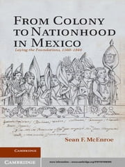 From Colony to Nationhood in Mexico - Laying the Foundations, 1560–1840 ebook by Professor Sean F. McEnroe