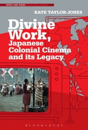 Divine Work, Japanese Colonial Cinema and its Legacy ebook by Dr. Kate Taylor-Jones