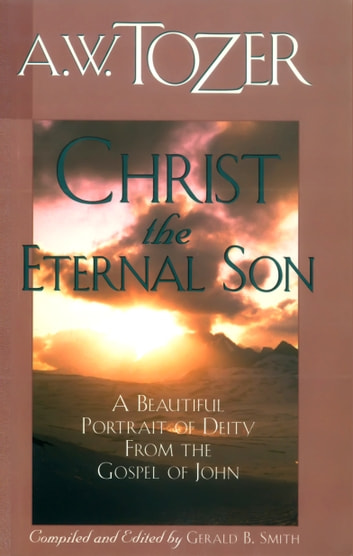 Christ the Eternal Son - A Beautiful Portrait of Deity from the Gospel of John ebook by A. W. Tozer