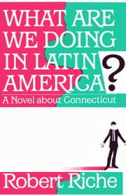 What Are We Doing in Latin America? - A Novel about Connecticut ebook by Robert Riche