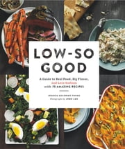 Low-So Good - A Guide to Real Food, Big Flavor, and Less Sodium with 70 Amazing Recipes ebook by Jessica Goldman Foung,John Lee