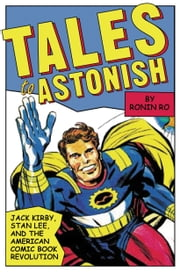 Tales to Astonish - Jack Kirby, Stan Lee, and the American Comic Book Revolution ebook by Ronin Ro