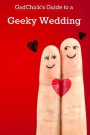 GadChick's Guide to a Geeky Wedding: Ideas for Geeky Invites, Wardrobes, Ceremonies, Receptions, and Honeymoons ebook by GadChick