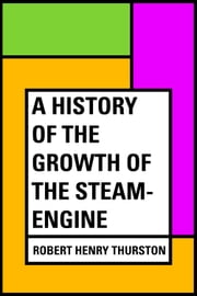 A History of the Growth of the Steam-Engine ebook by Robert Henry Thurston
