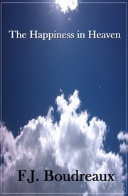 The Happiness of Heaven ebook by F.J. Boudreaux