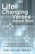 Life-Changing Verses About Men - Encouragement for Christian Men to Apply God'S Word with Conviction ebook by Carlton Lee Arnold