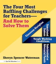 Four Most Baffling Challenges for Teachers and How to Solve Them, The - Classroom Discipline, Unmotivated Students, Underinvolved or Adversarial Parents, and Tough Working Conditions ebook by Sheryn Spencer-Waterman
