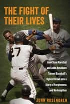 The Fight of Their Lives - How Juan Marichal and John Roseboro Turned Baseball's Ugliest Brawl into a Story of Forgiveness and Redemption ebook by John Rosengren