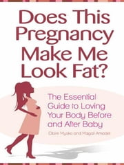 Does This Pregnancy Make Me Look Fat? - The Essential Guide to Loving Your Body Before and After Baby ebook by Claire Mysko,Magali Amadeï