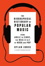 The Biographical Dictionary of Popular Music - From Adele to Ziggy, the Real A to Z of Rock and Pop ebook by Dylan Jones