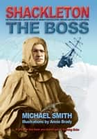 Shackleton: The Boss: The Remarkable Adventures of a Heroic Antarctic Explorer eBook by Michael Smith