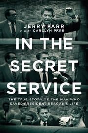 In the Secret Service - The True Story of the Man Who Saved President Reagan's Life ebook by Jerry Parr,Carolyn Parr