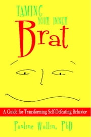 Taming Your Inner Brat - A Guide for Transforming Self-Defeating Behavior ebook by Pauline Wallin