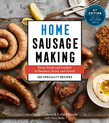 Home Sausage Making, 4th Edition - From Fresh and Cooked to Smoked, Dried, and Cured: 100 Specialty Recipes ebook by Charles G. Reavis,Evelyn Battaglia,Mary Reilly