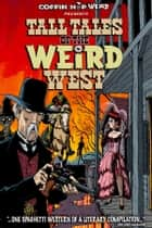 Tall Tales Of The Weird West ebook by Axel Howerton, Jackon Lowry, Scott S. Phillips,...