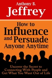 How to Influence and Persuade Anyone Anytime: Uncover the Secret to Connecting With People and Get What You Want Out of Life ebook by Anthony B. Jeffrey