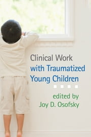 Clinical Work with Traumatized Young Children ebook by Joy D. Osofsky, PhD,Alicia F. Lieberman, PhD