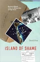 Island of Shame: The Secret History of the U.S. Military Base on Diego Garcia ebook by David Vine