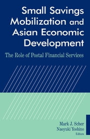 Small Savings Mobilization and Asian Economic Development - The Role of Postal Financial Services ebook by Mark J. Scher,Naoyuki Yoshino