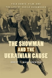 The Showman and the Ukrainian Cause - Folk Dance, Film, and the Life of Vasile Avramenko ebook by Orest T. Martynowych