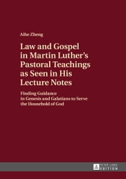Law and Gospel in Martin Luther's Pastoral Teachings as Seen in His Lecture Notes ebook by Aihe Zheng