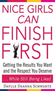 Nice Girls Can Finish First : Getting the Results You Want and the Respect You Deserve . . . While Still Being Liked: Getting the Results You Want and the Respect You Deserve . . . While Still Being Liked - Getting the Results You Want and the Respect You Deserve . . . While Still Being Liked ebook by Daylle Schwartz